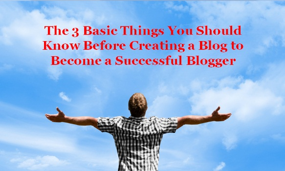 The-3-Basic-Things-You-Should-Know-Before-Creating-a-Blog-to-Become-a-Successful-Blogger
